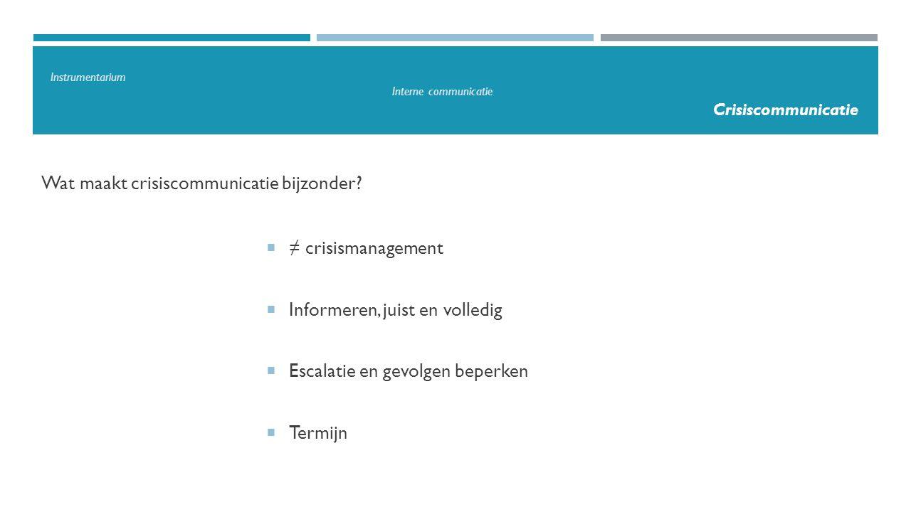Wat maakt crisiscommunicatie bijzonder?  ≠ crisismanagement  Informeren, juist en volledig  Escalatie en gevolgen beperken  Termijn Instrumentariu