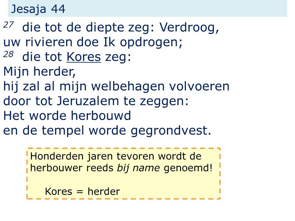 Jesaja 44 27 die tot de diepte zeg: Verdroog, uw rivieren doe Ik opdrogen; 28 die tot Kores zeg: Mijn herder, hij zal al mijn welbehagen volvoeren door tot Jeruzalem te zeggen: Het worde herbouwd en de tempel worde gegrondvest.