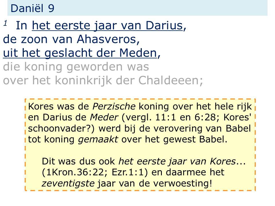 Daniël 9 1 In het eerste jaar van Darius, de zoon van Ahasveros, uit het geslacht der Meden, die koning geworden was over het koninkrijk der Chaldeeen; Kores was de Perzische koning over het hele rijk en Darius de Meder (vergl.
