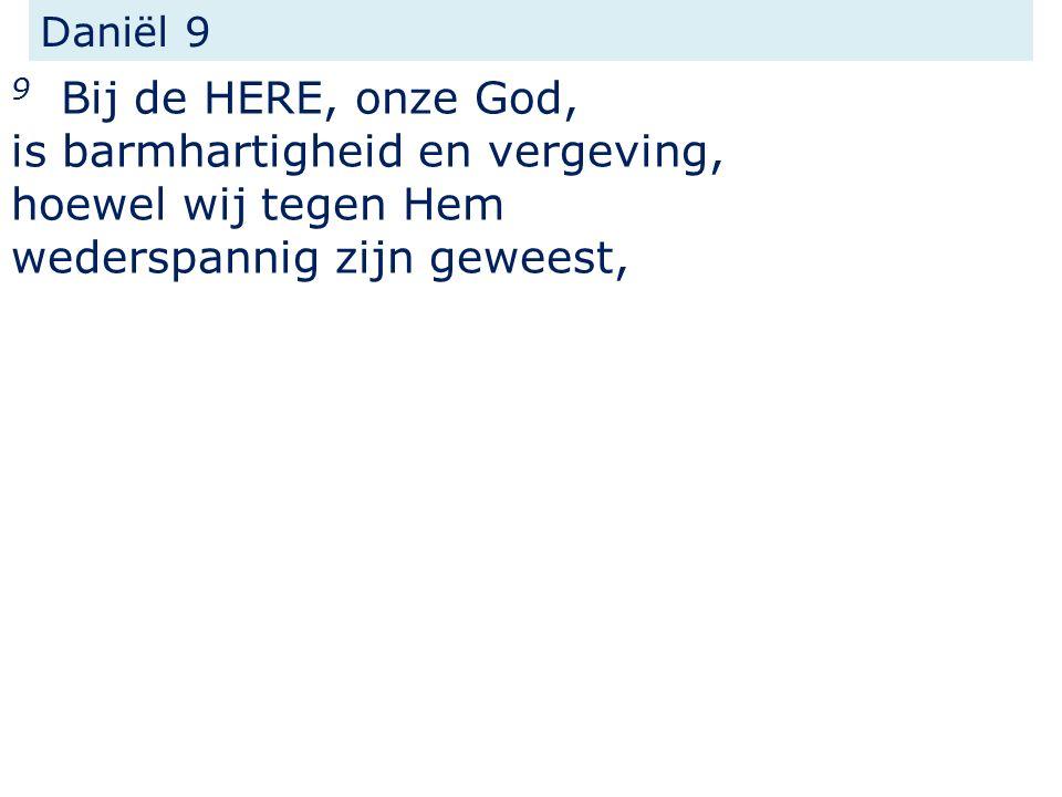 Daniël 9 9 Bij de HERE, onze God, is barmhartigheid en vergeving, hoewel wij tegen Hem wederspannig zijn geweest,