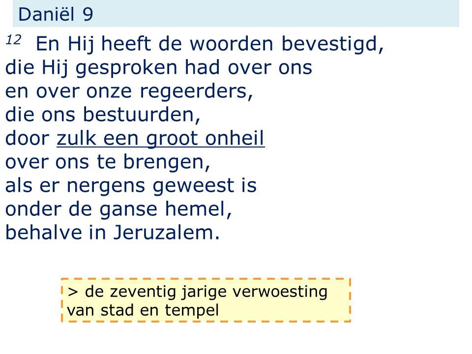 Daniël 9 12 En Hij heeft de woorden bevestigd, die Hij gesproken had over ons en over onze regeerders, die ons bestuurden, door zulk een groot onheil over ons te brengen, als er nergens geweest is onder de ganse hemel, behalve in Jeruzalem.