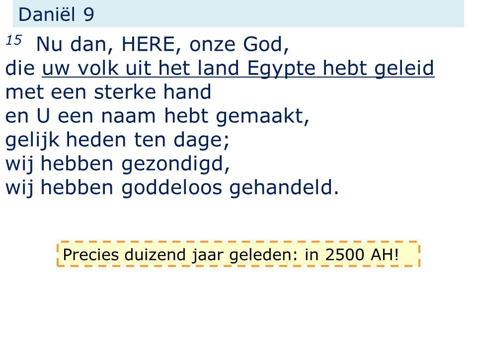 Daniël 9 15 Nu dan, HERE, onze God, die uw volk uit het land Egypte hebt geleid met een sterke hand en U een naam hebt gemaakt, gelijk heden ten dage; wij hebben gezondigd, wij hebben goddeloos gehandeld.