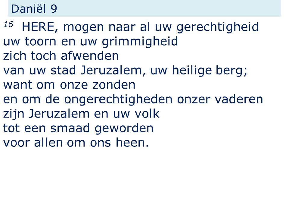 Daniël 9 16 HERE, mogen naar al uw gerechtigheid uw toorn en uw grimmigheid zich toch afwenden van uw stad Jeruzalem, uw heilige berg; want om onze zonden en om de ongerechtigheden onzer vaderen zijn Jeruzalem en uw volk tot een smaad geworden voor allen om ons heen.