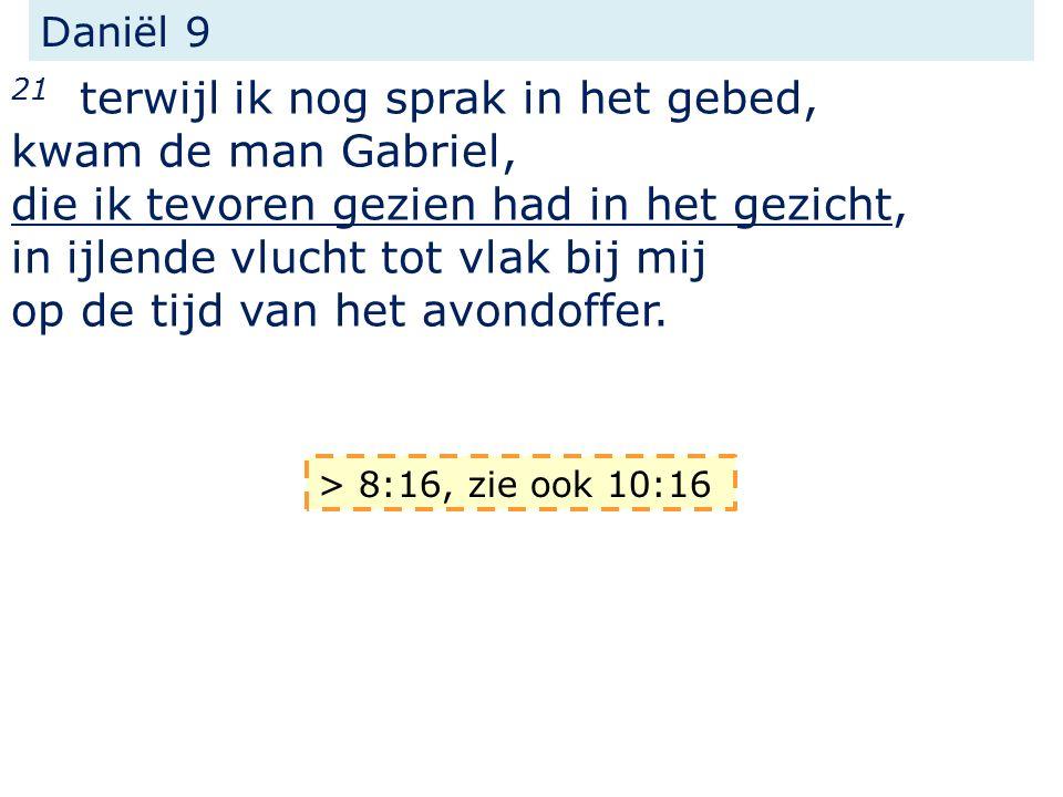 Daniël 9 21 terwijl ik nog sprak in het gebed, kwam de man Gabriel, die ik tevoren gezien had in het gezicht, in ijlende vlucht tot vlak bij mij op de tijd van het avondoffer.
