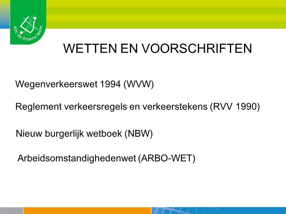 WETTEN EN VOORSCHRIFTEN Wegenverkeerswet 1994 (WVW) Reglement verkeersregels en verkeerstekens (RVV 1990) Nieuw burgerlijk wetboek (NBW) Arbeidsomstandighedenwet (ARBO-WET)