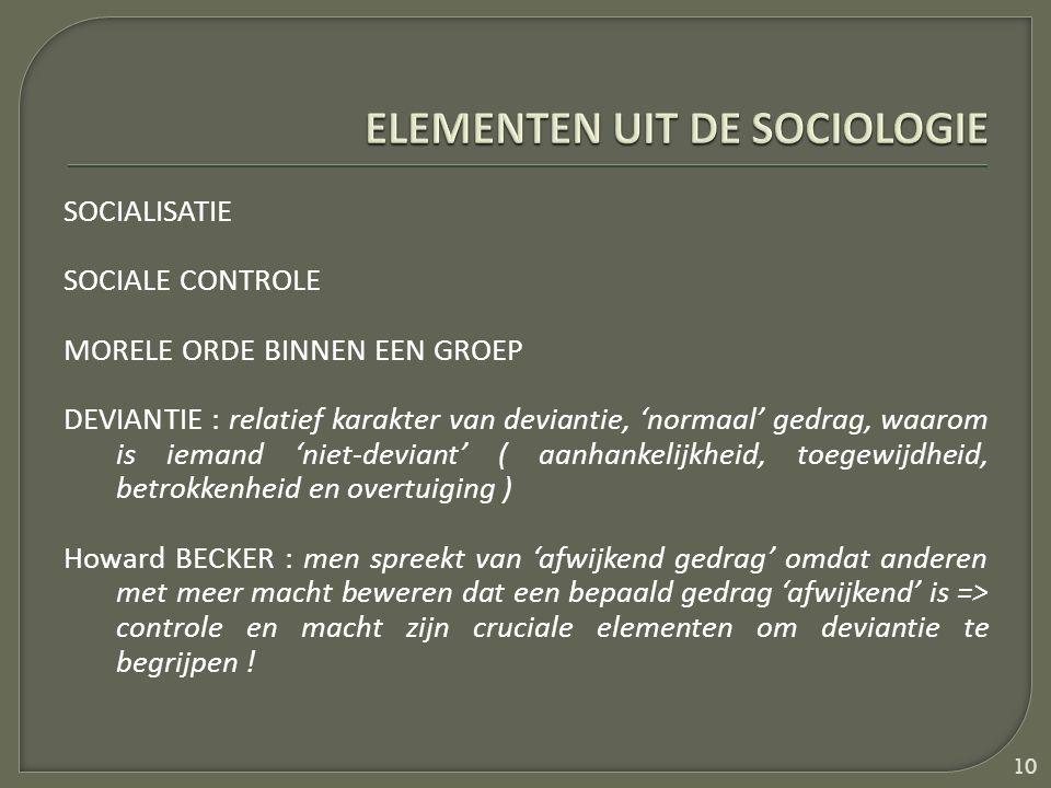 SOCIALISATIE SOCIALE CONTROLE MORELE ORDE BINNEN EEN GROEP DEVIANTIE : relatief karakter van deviantie, 'normaal' gedrag, waarom is iemand 'niet-deviant' ( aanhankelijkheid, toegewijdheid, betrokkenheid en overtuiging ) Howard BECKER : men spreekt van 'afwijkend gedrag' omdat anderen met meer macht beweren dat een bepaald gedrag 'afwijkend' is => controle en macht zijn cruciale elementen om deviantie te begrijpen .