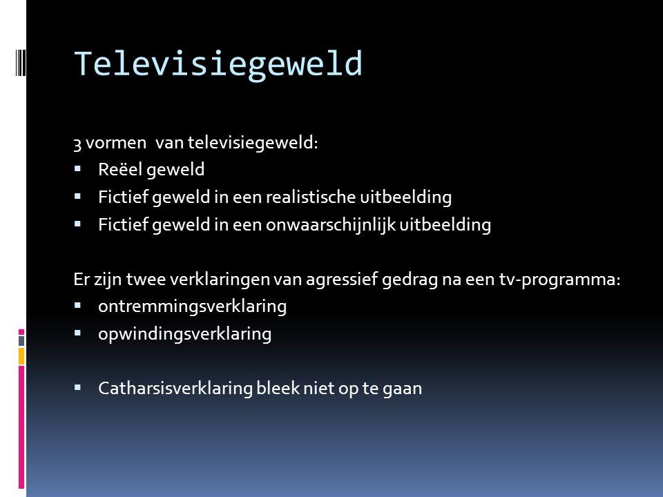 Televisiegeweld 3 vormen van televisiegeweld:  Reëel geweld  Fictief geweld in een realistische uitbeelding  Fictief geweld in een onwaarschijnlijk
