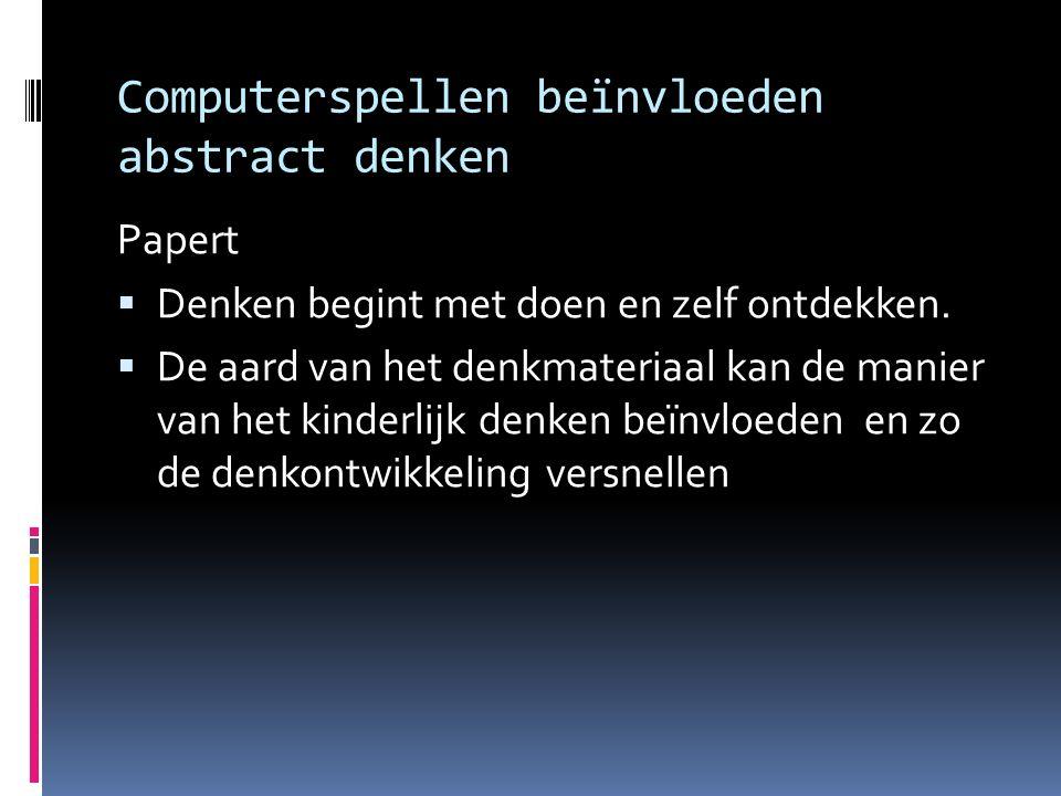 Computerspellen beïnvloeden abstract denken Papert  Denken begint met doen en zelf ontdekken.  De aard van het denkmateriaal kan de manier van het k