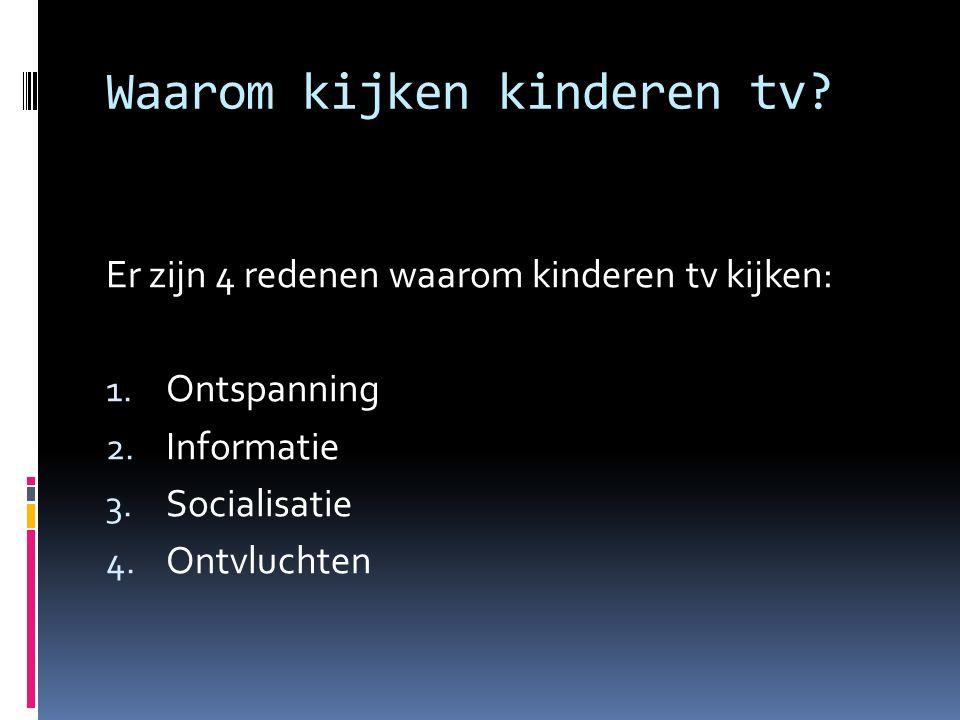 Waarom kijken kinderen tv? Er zijn 4 redenen waarom kinderen tv kijken: 1. Ontspanning 2. Informatie 3. Socialisatie 4. Ontvluchten