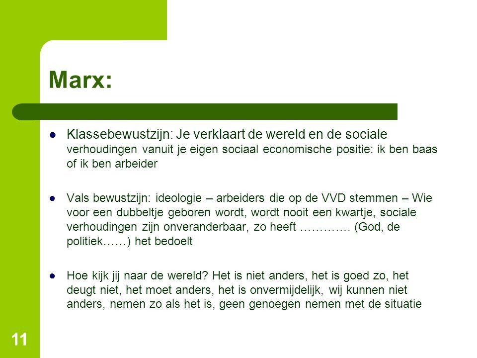 Marx: ●Klassebewustzijn: Je verklaart de wereld en de sociale verhoudingen vanuit je eigen sociaal economische positie: ik ben baas of ik ben arbeider ●Vals bewustzijn: ideologie – arbeiders die op de VVD stemmen – Wie voor een dubbeltje geboren wordt, wordt nooit een kwartje, sociale verhoudingen zijn onveranderbaar, zo heeft ………….