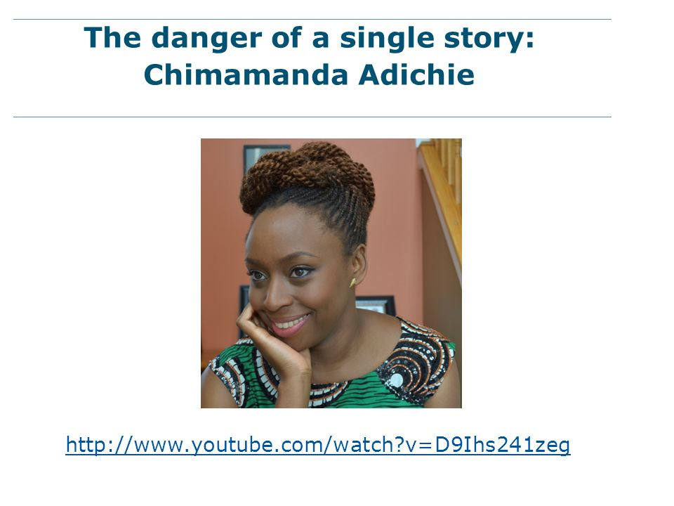 The danger of a single story: Chimamanda Adichie http://www.youtube.com/watch?v=D9Ihs241zeg
