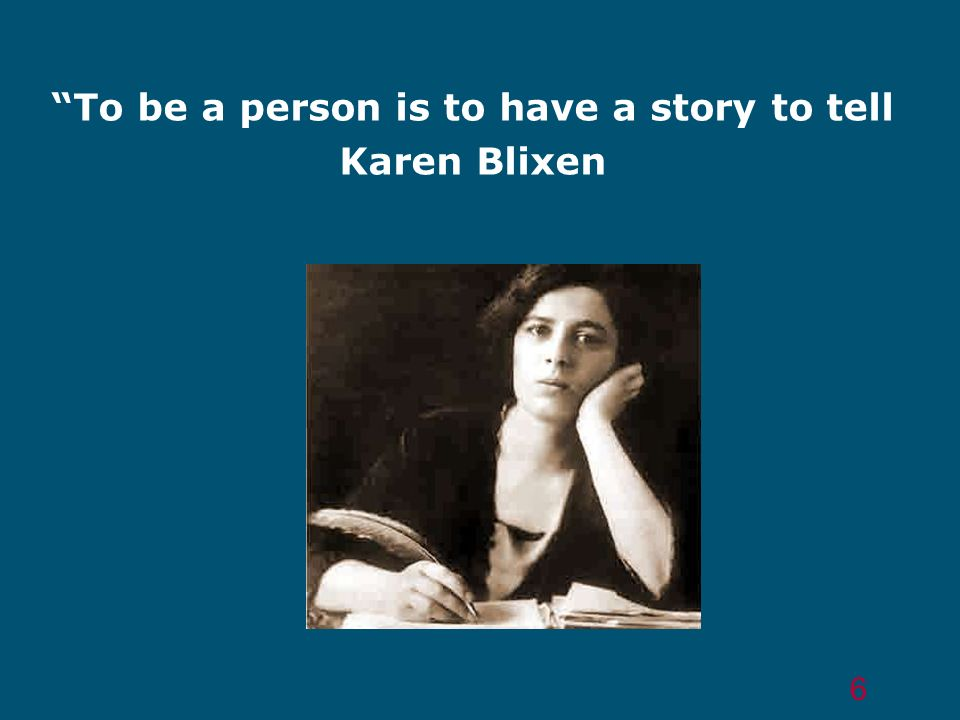 To be a person is to have a story to tell Karen Blixen 6