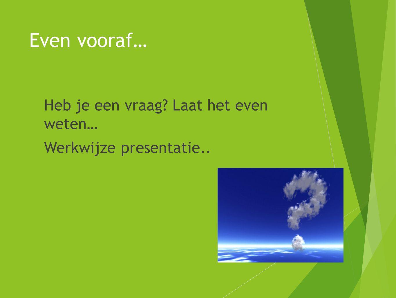 Even vooraf…  Heb je een vraag? Laat het even weten…  Werkwijze presentatie..