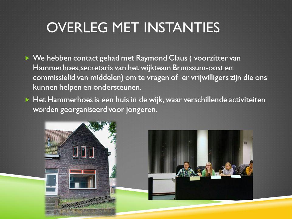 OVERLEG MET INSTANTIES  We hebben contact gehad met Raymond Claus ( voorzitter van Hammerhoes, secretaris van het wijkteam Brunssum-oost en commissielid van middelen) om te vragen of er vrijwilligers zijn die ons kunnen helpen en ondersteunen.