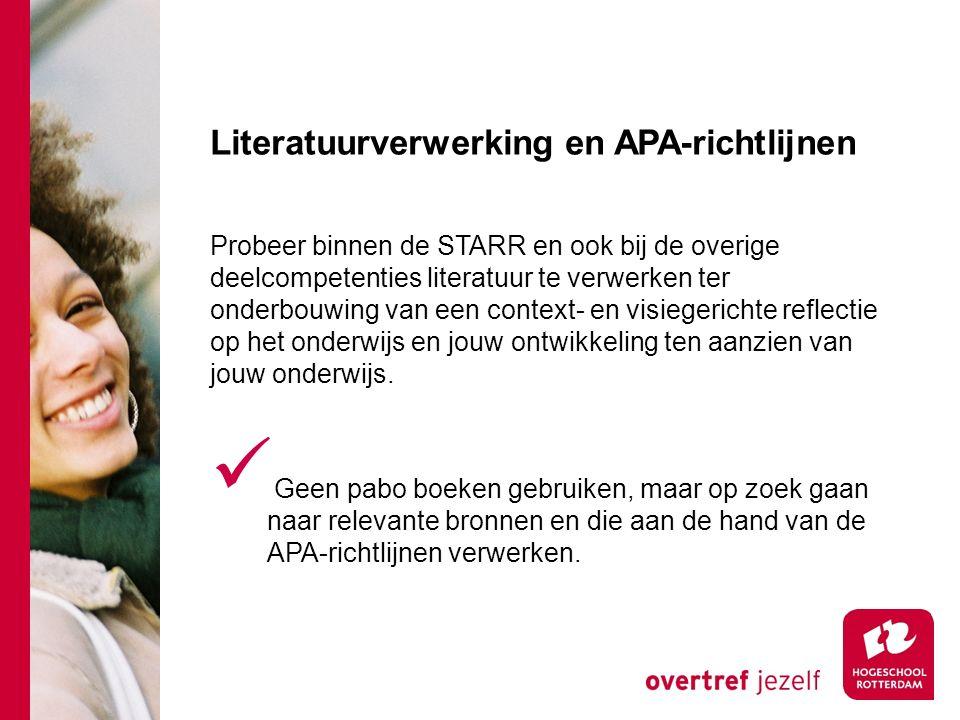 Literatuurverwerking en APA-richtlijnen Probeer binnen de STARR en ook bij de overige deelcompetenties literatuur te verwerken ter onderbouwing van een context- en visiegerichte reflectie op het onderwijs en jouw ontwikkeling ten aanzien van jouw onderwijs.