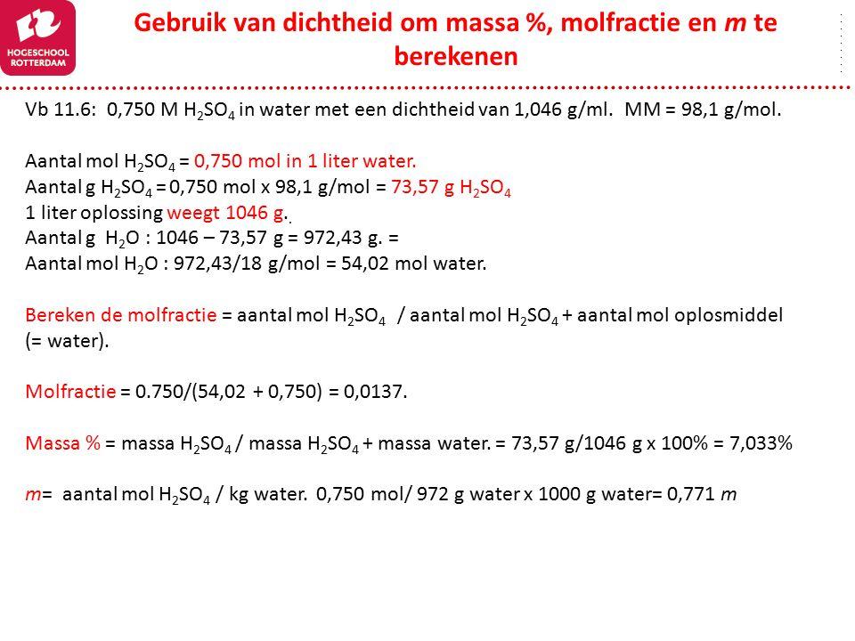 Gebruik van dichtheid om massa %, molfractie en m te berekenen Vb 11.6: 0,750 M H 2 SO 4 in water met een dichtheid van 1,046 g/ml. MM = 98,1 g/mol. A