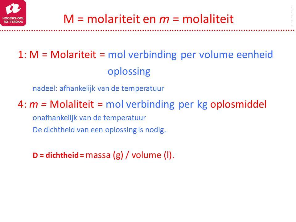 1: M = Molariteit = mol verbinding per volume eenheid oplossing nadeel: afhankelijk van de temperatuur 4: m = Molaliteit = mol verbinding per kg oplosmiddel onafhankelijk van de temperatuur De dichtheid van een oplossing is nodig.