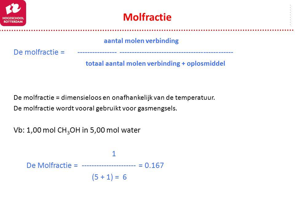 Molfractie aantal molen verbinding De molfractie = ---------------- ---------------------------------------------- totaal aantal molen verbinding + oplosmiddel De molfractie = dimensieloos en onafhankelijk van de temperatuur.
