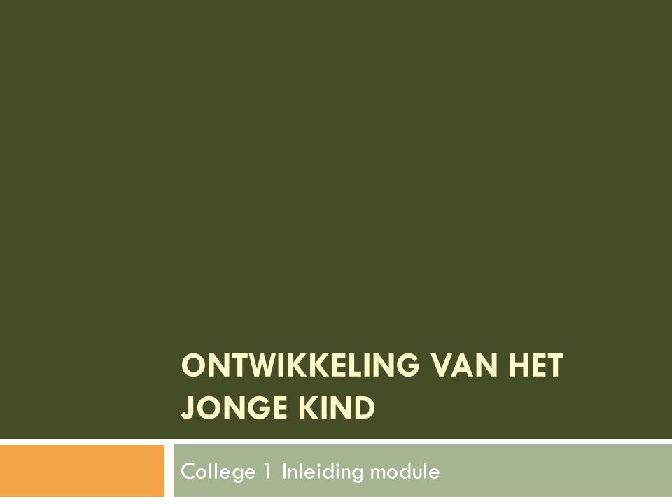ONTWIKKELING VAN HET JONGE KIND College 1 Inleiding module