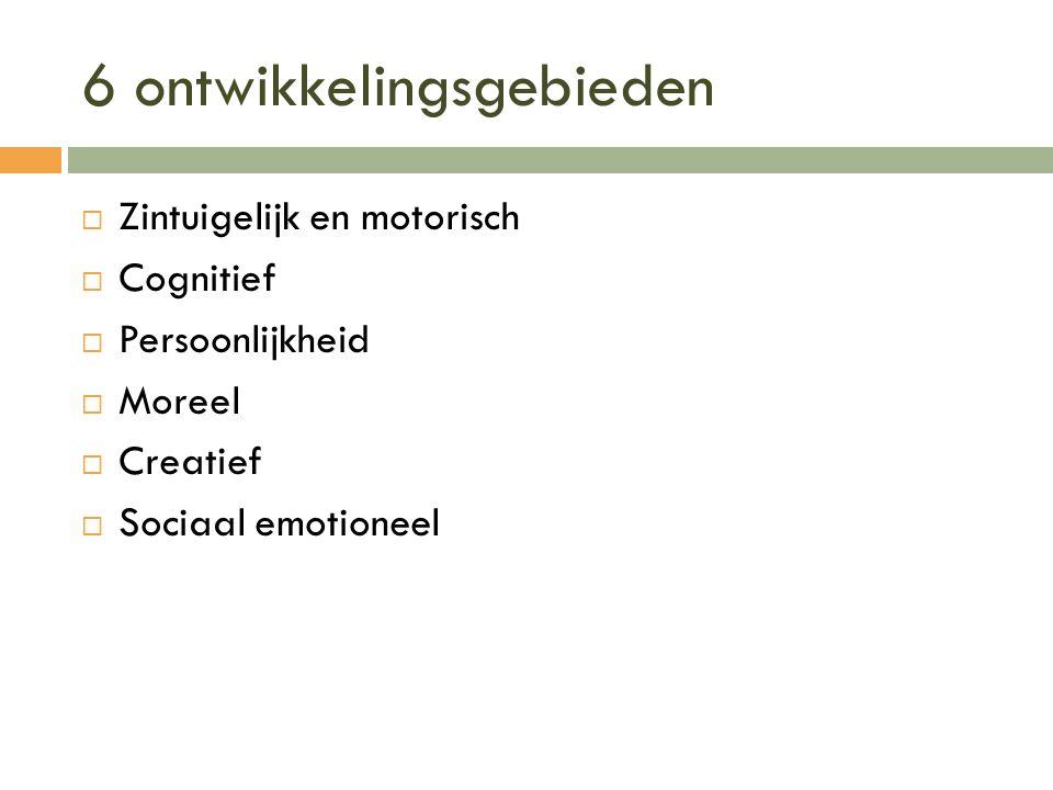 6 ontwikkelingsgebieden  Zintuigelijk en motorisch  Cognitief  Persoonlijkheid  Moreel  Creatief  Sociaal emotioneel