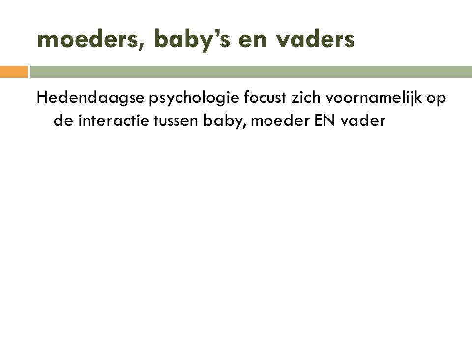 moeders, baby's en vaders Hedendaagse psychologie focust zich voornamelijk op de interactie tussen baby, moeder EN vader