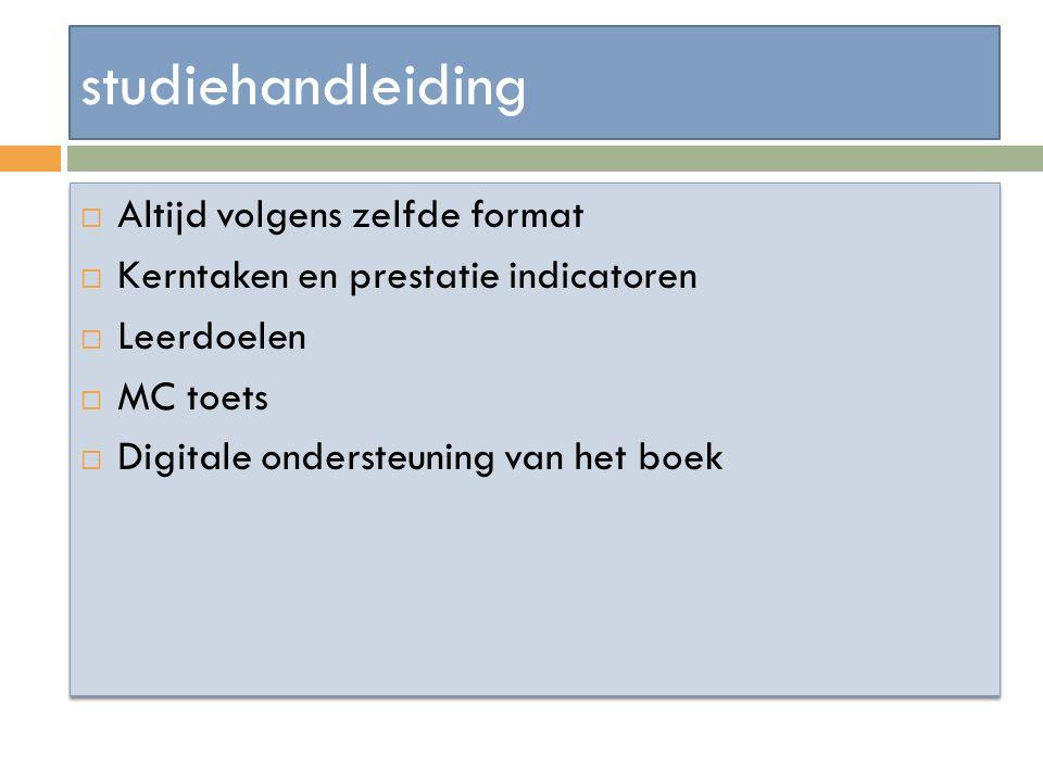 studiehandleiding  Altijd volgens zelfde format  Kerntaken en prestatie indicatoren  Leerdoelen  MC toets  Digitale ondersteuning van het boek 