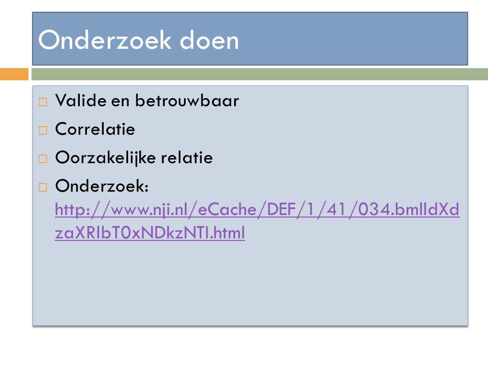 Onderzoek doen  Valide en betrouwbaar  Correlatie  Oorzakelijke relatie  Onderzoek: http://www.nji.nl/eCache/DEF/1/41/034.bmlldXd zaXRlbT0xNDkzNTI