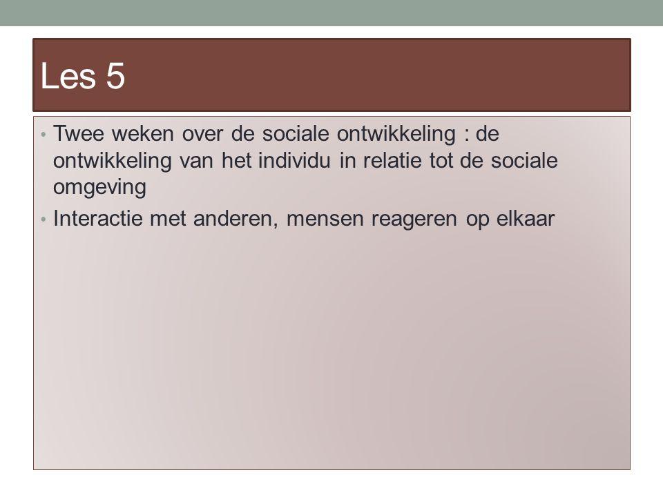 Les 5 Twee weken over de sociale ontwikkeling : de ontwikkeling van het individu in relatie tot de sociale omgeving Interactie met anderen, mensen reageren op elkaar