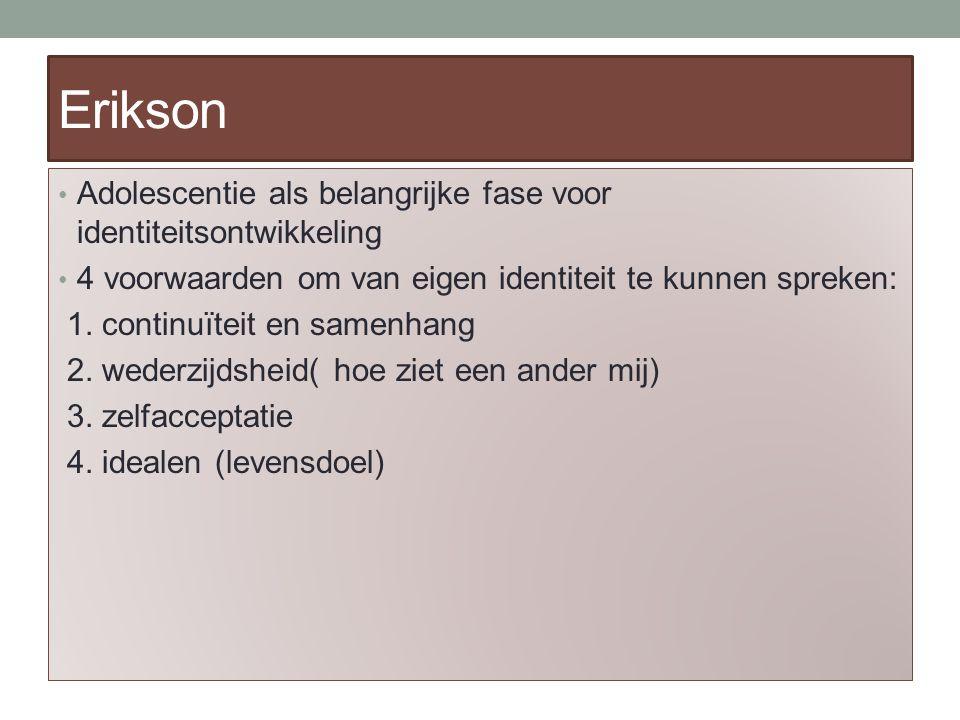 Erikson Adolescentie als belangrijke fase voor identiteitsontwikkeling 4 voorwaarden om van eigen identiteit te kunnen spreken: 1.