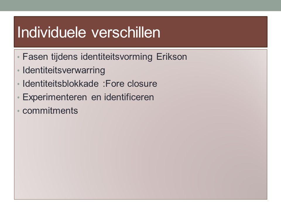 Individuele verschillen Fasen tijdens identiteitsvorming Erikson Identiteitsverwarring Identiteitsblokkade :Fore closure Experimenteren en identificeren commitments