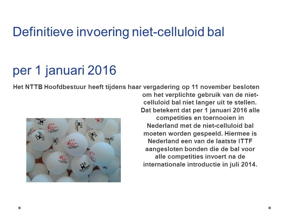 Definitieve invoering niet-celluloid bal per 1 januari 2016 Het NTTB Hoofdbestuur heeft tijdens haar vergadering op 11 november besloten om het verplichte gebruik van de niet- celluloid bal niet langer uit te stellen.