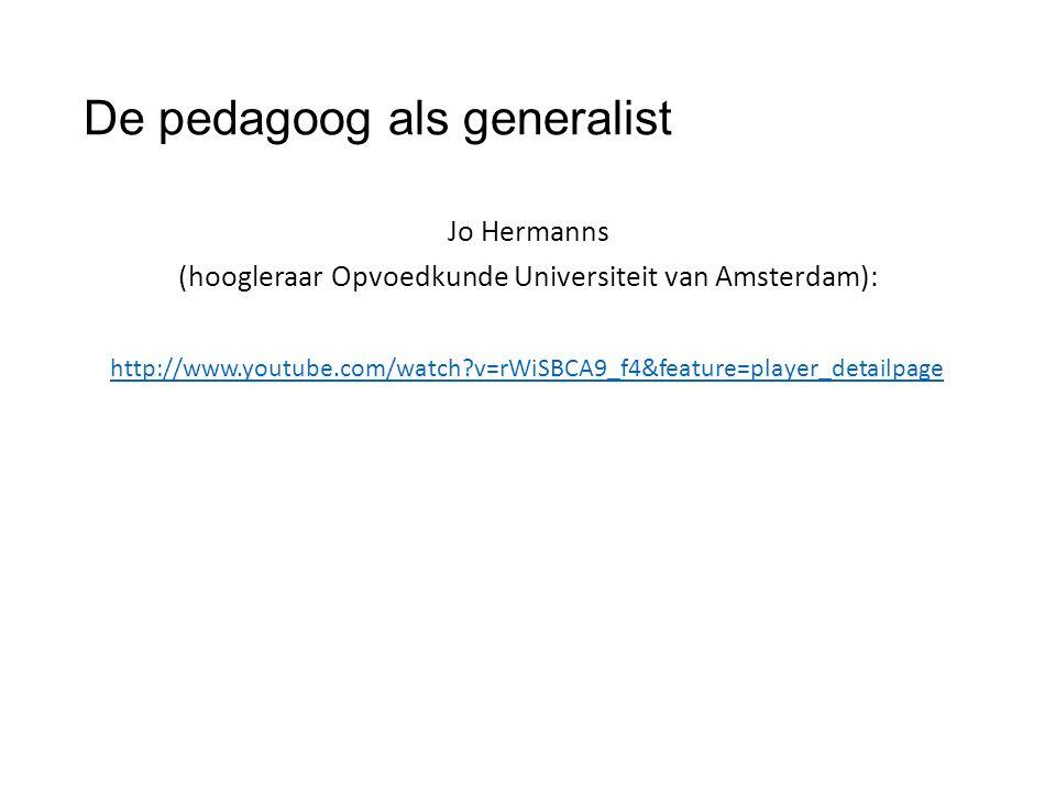 De pedagoog als generalist Jo Hermanns (hoogleraar Opvoedkunde Universiteit van Amsterdam): http://www.youtube.com/watch v=rWiSBCA9_f4&feature=player_detailpage