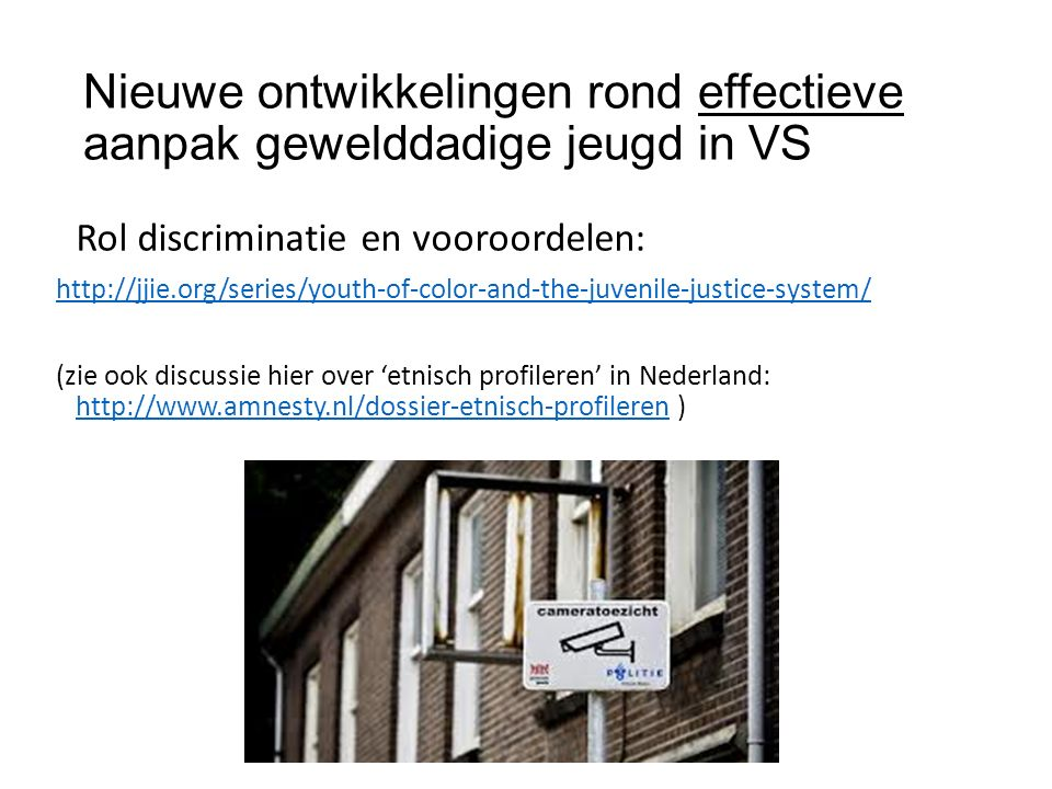 Nieuwe ontwikkelingen rond effectieve aanpak gewelddadige jeugd in VS Rol discriminatie en vooroordelen: http://jjie.org/series/youth-of-color-and-the-juvenile-justice-system/ (zie ook discussie hier over 'etnisch profileren' in Nederland: http://www.amnesty.nl/dossier-etnisch-profileren ) http://www.amnesty.nl/dossier-etnisch-profileren
