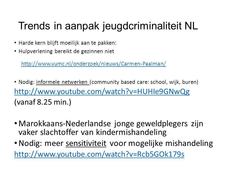 Trends in aanpak jeugdcriminaliteit NL Harde kern blijft moeilijk aan te pakken: Hulpverlening bereikt de gezinnen niet http://www.vumc.nl/onderzoek/nieuws/Carmen-Paalman/ Nodig: informele netwerken (community based care: school, wijk, buren) http://www.youtube.com/watch v=HUHIe9GNwQg (vanaf 8.25 min.) Marokkaans-Nederlandse jonge geweldplegers zijn vaker slachtoffer van kindermishandeling Nodig: meer sensitiviteit voor mogelijke mishandeling http://www.youtube.com/watch v=Rcb5GOk179s