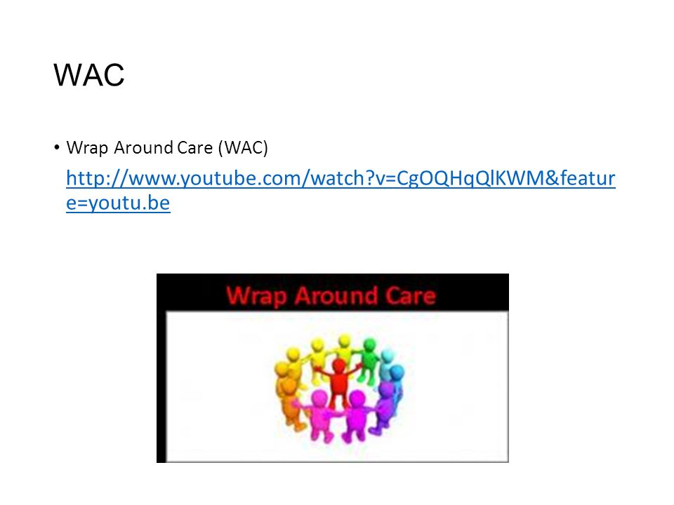 WAC Wrap Around Care (WAC) http://www.youtube.com/watch?v=CgOQHqQlKWM&featur e=youtu.be