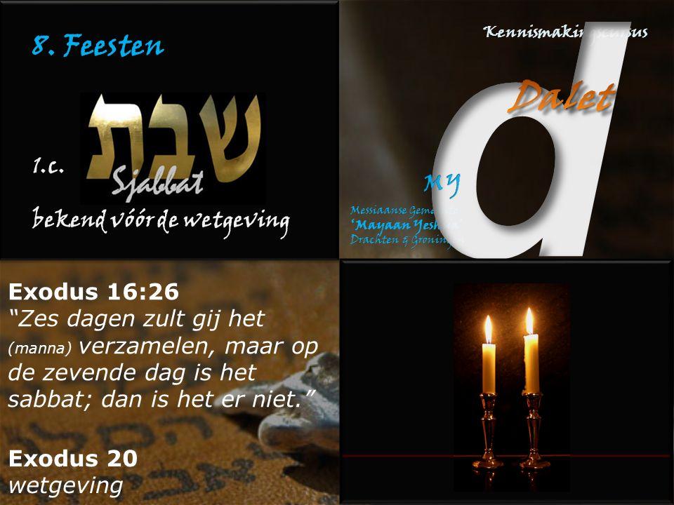 """8. Feesten 1.c. bekend vóór de wetgeving Exodus 16:26 """"Zes dagen zult gij het (manna) verzamelen, maar op de zevende dag is het sabbat; dan is het er"""