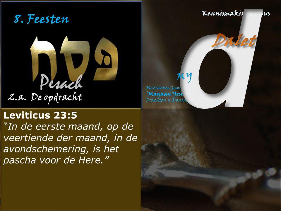 """8. Feesten 2.a. De opdracht Leviticus 23:5 """"In de eerste maand, op de veertiende der maand, in de avondschemering, is het pascha voor de Here."""" Leviti"""