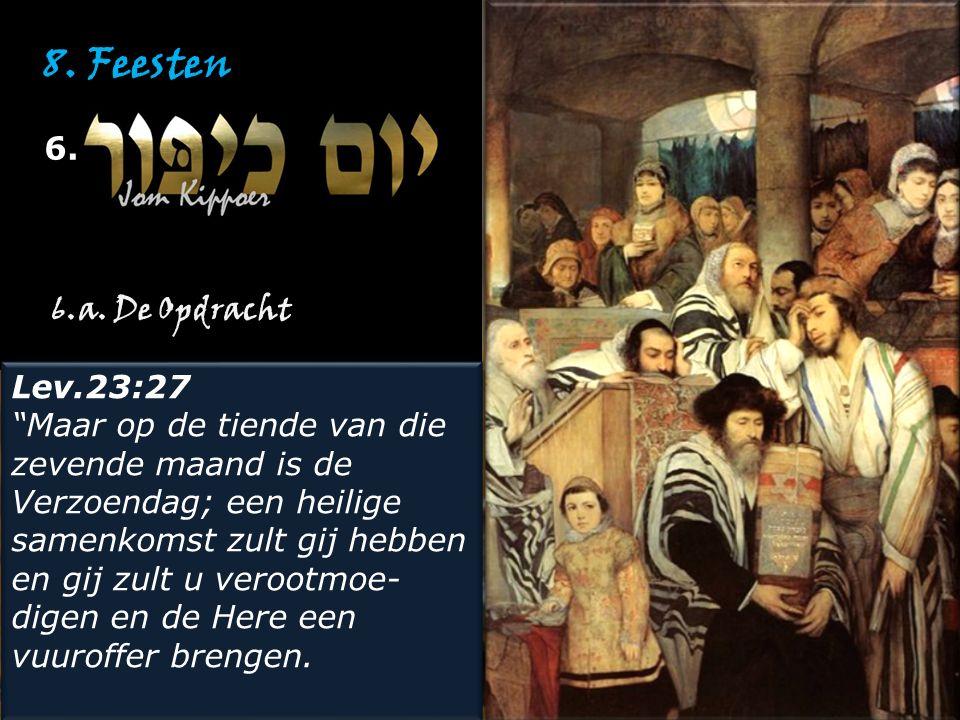 """8. Feesten 6. Lev.23:27 """"Maar op de tiende van die zevende maand is de Verzoendag; een heilige samenkomst zult gij hebben en gij zult u verootmoe- dig"""