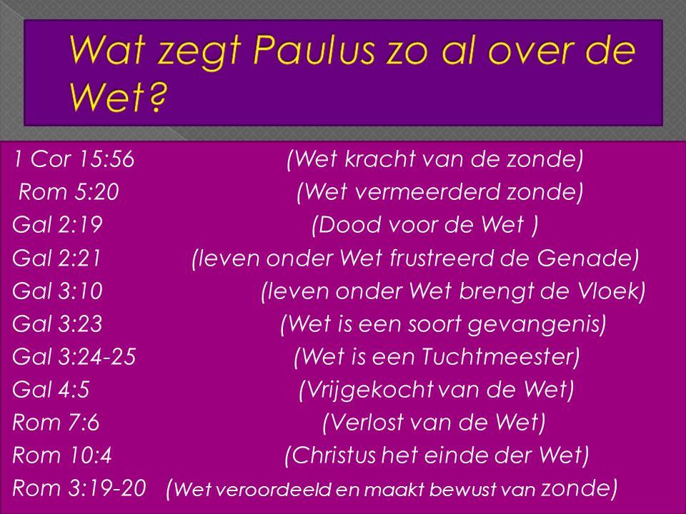 1 Cor 15:56 (Wet kracht van de zonde) Rom 5:20 (Wet vermeerderd zonde) Gal 2:19 (Dood voor de Wet ) Gal 2:21 (leven onder Wet frustreerd de Genade) Gal 3:10 (leven onder Wet brengt de Vloek) Gal 3:23 (Wet is een soort gevangenis) Gal 3:24-25 (Wet is een Tuchtmeester) Gal 4:5 (Vrijgekocht van de Wet) Rom 7:6 (Verlost van de Wet) Rom 10:4 (Christus het einde der Wet) Rom 3:19-20 ( Wet veroordeeld en maakt bewust van zonde)