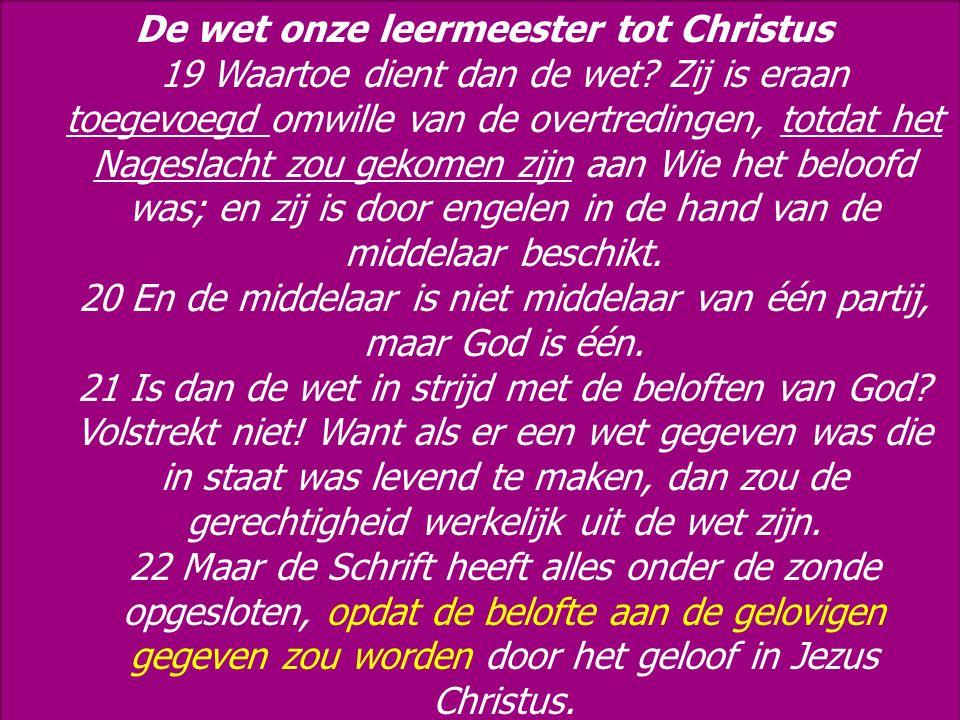 De wet onze leermeester tot Christus 19 Waartoe dient dan de wet? Zij is eraan toegevoegd omwille van de overtredingen, totdat het Nageslacht zou geko