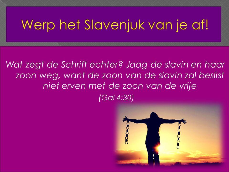 Wat zegt de Schrift echter? Jaag de slavin en haar zoon weg, want de zoon van de slavin zal beslist niet erven met de zoon van de vrije (Gal 4:30)