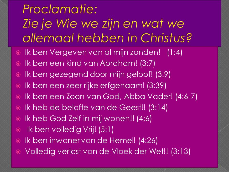  Ik ben Vergeven van al mijn zonden! (1:4)  Ik ben een kind van Abraham! (3:7)  Ik ben gezegend door mijn geloof! (3:9)  Ik ben een zeer rijke erf