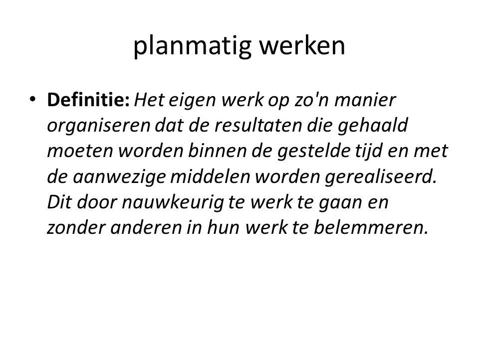 planmatig werken Definitie: Het eigen werk op zo n manier organiseren dat de resultaten die gehaald moeten worden binnen de gestelde tijd en met de aanwezige middelen worden gerealiseerd.