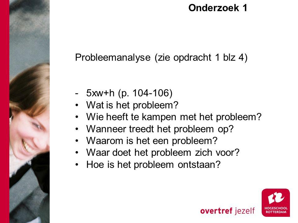 Onderzoek 1e Probleemanalyse (zie opdracht 1 blz 4) -5xw+h (p. 104-106) Wat is het probleem? Wie heeft te kampen met het probleem? Wanneer treedt het