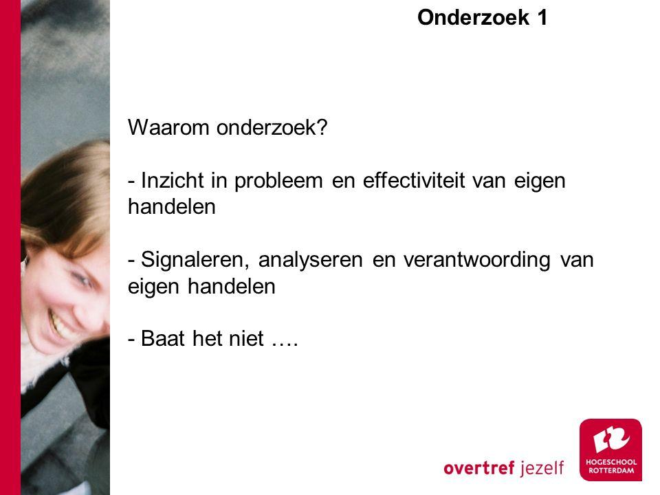 Onderzoek 1e Waarom onderzoek? - Inzicht in probleem en effectiviteit van eigen handelen - Signaleren, analyseren en verantwoording van eigen handelen