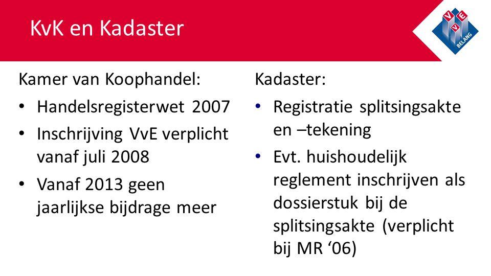 KvK en Kadaster Kamer van Koophandel: Handelsregisterwet 2007 Inschrijving VvE verplicht vanaf juli 2008 Vanaf 2013 geen jaarlijkse bijdrage meer Kada