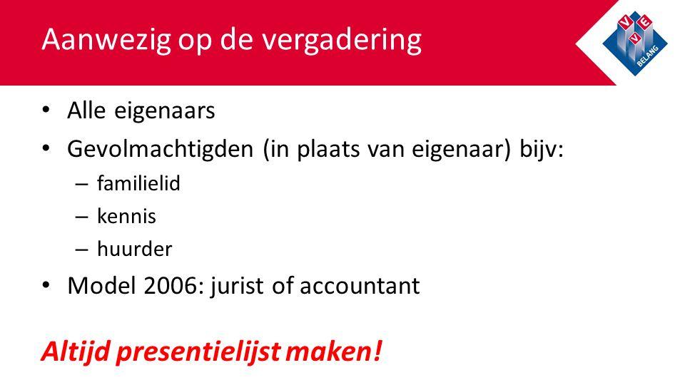 Aanwezig op de vergadering Alle eigenaars Gevolmachtigden (in plaats van eigenaar) bijv: – familielid – kennis – huurder Model 2006: jurist of account