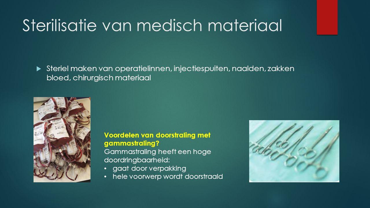 Sterilisatie van medisch materiaal  Steriel maken van operatielinnen, injectiespuiten, naalden, zakken bloed, chirurgisch materiaal Voordelen van doorstraling met gammastraling.