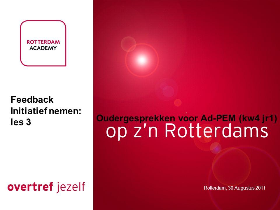 Oudergesprekken voor Ad-PEM (kw4 jr1) Rotterdam, 30 Augustus 2011 Feedback Initiatief nemen: les 3