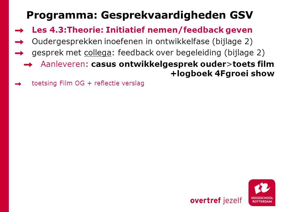 Programma: Gesprekvaardigheden GSV Les 4.3:Theorie: Initiatief nemen/feedback geven Oudergesprekken inoefenen in ontwikkelfase (bijlage 2) gesprek met